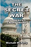 Michael McKelly The Secret War on America's Credit Unions