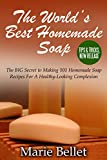 The World's Best Homemade Soap: The BIG Secret to Making 101 Homemade Soap Recipes For A Healthy-Looking Complexion
