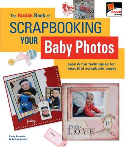 The KODAK Book of Scrapbooking Your Baby Photos: Easy & Fun Techniques for Beautiful Scrapbook Pages