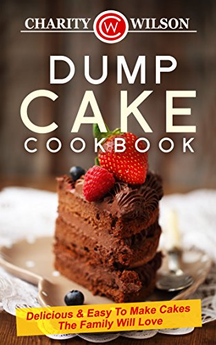 DUMP CAKE COOKBOOK: Delicious & Easy To Make Cakes The Family Will Love (Dump Cake Recipes, Dump Cook Books) (Dump Cooking)