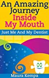 An Amazing Journey Inside My Mouth. Just Me And My Dentist. A Kids Book About Their First Trip To The Dentist