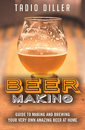 Beer Making: Guide to Making and Brewing Your Very Own Amazing Beer at Home (Worlds Most Loved Drinks Book 11) by Tadio Diller