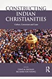 img - for Constructing Indian Christianities: Culture, Conversion and Caste book / textbook / text book