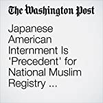 Japanese American Internment Is 'Precedent' for National Muslim Registry, Prominent Trump Backer Says | Derek Hawkins