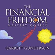The Financial Freedom Mastery Course Lecture by Garrett B. Gunderson Narrated by Garrett B. Gunderson
