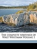 The complete writings of Walt Whitman Volume 1
