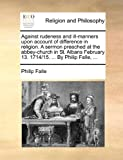 Against rudeness and ill-manners upon account of difference in religion. A sermon preached at the abbey-church in St. Albans February 13. 1714/15. ... By Philip Falle, ... (1170473466) by Falle, Philip