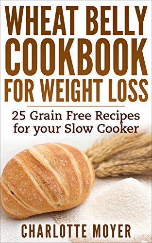 WHEAT BELLY: SLOW COOKER: Cookbook of 25 Grain Free Recipes for Weight Loss (Weight Loss, Low Carb, Grain Free,Healthy) (Gluten Free, Low Fat, Quick & Easy) by Charlotte Moyer