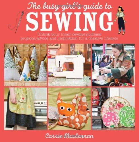 The Busy Girl's Guide to Sewing: Unlock your inner sewing goddess - projects, advice and inspiration for a creative lifestyle, Carrie Maclennan, Clare Nicolson, Suzanne Smith