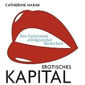 Erotisches Kapital: Das Geheimnis erfolgreicher Menschen   [Catherine Hakim]