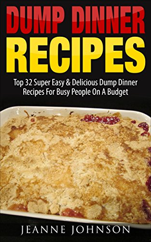 Dump Dinner Recipes: Top 32 Super Easy & Delicious Dump Dinner Recipes For Busy People On A Budget  (Dump Recipes Series 3) by Jeanne K. Johnson