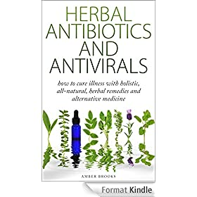 Herbal Antibiotics & Antivirals: How to Cure Illness with Holistic, All Natural, Herbal Medicines and Remedies (Herbal Remedies, Herbal Medicines, All ... alternative medicine,) (English Edition)
