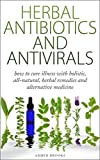 Herbal Antibiotics & Antivirals: How to Cure Illness with Holistic, All Natural, Herbal Medicines and Remedies (Herbal Remedies, Herbal Medicines, All ... holistic medicine, alternative medicine,)