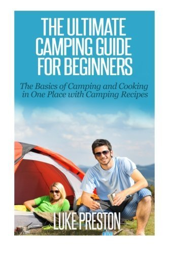 The Ultimate Camping Guide for Beginners: The Basics of Camping and Cooking in One Place with Camping Recipes by Luke Preston (2014-11-02) (Luke Preston compare prices)