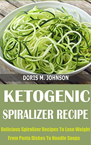 Ketogenic Spiralizer Recipe: Delicious Spiralizer Recipes To Lose Weight From Pasta Dishes To Noodle Soups by Doris M. Johnson (