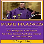 Pope Francis: The Religious Anti-Christ and the Roman Catholic Church in the Last Days | Ricky King