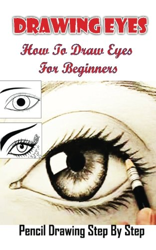 Drawing Eyes:  How To Draw Eyes For Beginners: Drawing The Eye Step By Step Guided Book (Drawing Eyes Books)