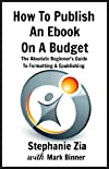 How To Publish An Ebook On A Budget - An Author's Guide to the Cheap Yet Professional Way to Get Your Writing Up For Sale on Kindle, iBooks, Barnes & Noble and Your Own Website