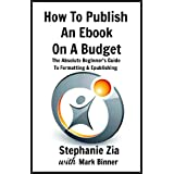 How To Publish An E-book On A Budget - The Absolute Beginner's Guide To Formatting and Epublishing ~ Stephanie Zia