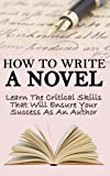 img - for How to Write a Novel: Learn the Critical Skills that Will Ensure your Success as an Author (Novel, Write A Novel, Graphic Novels, Romance Novels, Novella, ... Writing, Novel Writing in Books Trade In) book / textbook / text book