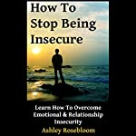 How to Stop Being Insecure: Learn How to Overcome Emotional and Relationship Insecurity | Ashley Rosebloom