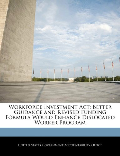 Workforce Investment Act: Better Guidance and Revised Funding Formula Would Enhance Dislocated Worker Program