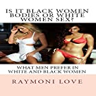 Is It Black Women Bodies or White Women Sex?: What Men Prefer in White and Black Women Hörbuch von Raymoni Love Gesprochen von: Persephone Rose