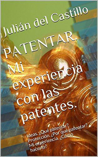 PATENTAR. Mi experiencia con las patentes.: Ideas. ¿Qué patentar? Protección. ¿Por qué patentar? Mi experiencia. ¿Cómo hacerlo?