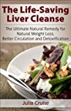 The Life-Saving Liver Cleanse: The Ultimate Natural Remedy for Natural Weight Loss, Better Circulation and Detoxification (Cleansing Guidebooks Book 2)