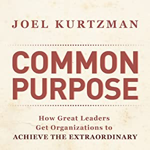 Common Purpose: How Great Leaders Get Organizations to Achieve the Extraordinary | [Joel Kurtzman]