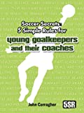 Soccer Secrets: 5 Simple Rules for Young Goalkeepers and their Coaches (US & Canada)