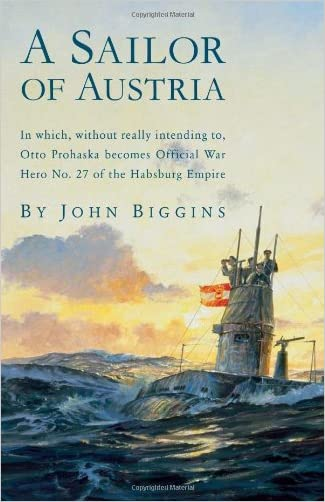 A Sailor of Austria: In Which, Without Really Intending to, Otto Prohaska Becomes Official War Hero No. 27 of the Habsburg Empire (The Otto Prohaska Novels)