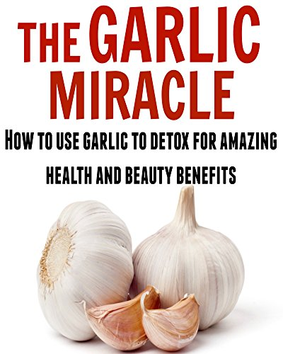 The Garlic Miracle: How to Use Garlic to Detox for Amazing Health and Beauty Benefits: (Garlic, Garlic Miracle, Garlic Herbal, Garlic Recipes) by Dr. Sandy Ray
