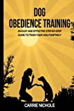 Dog Obedience Training: An Easy and Effective Stepby-Step Guide to Train Your Dog Positively (Puppy training, train dog, Puppy book, Train your dog, ... books, Housebreaking your puppy) (Volume 3)