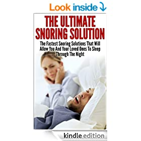 Snoring; The Ultimate Snoring Solution: The Fastest Snoring Solutions That Will Allow You And Your Loved Ones  To Sleep Through The Night (Snoring Cure, ... Remedy, Sleep Apnea, Respiratory, Insomnia)