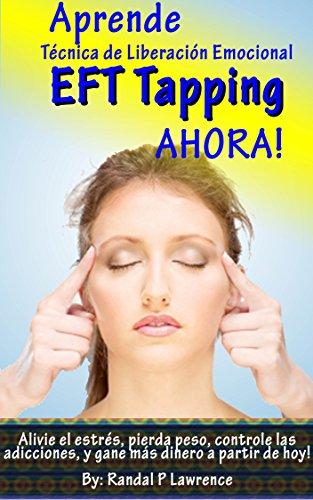 Randal Lawrence - Aprende Técnica de Liberación Emocional (EFT Tapping) AHORA! Manual Completo para Principiantes: Alivie el estrés, pierda peso, controle las adicciones, y gane más dinero a partir de hoy!
