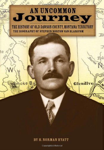 An Uncommon Journey: The History of Old Dawson County, Montana Territory, the Biography of Stephen Norton Van Blaricom