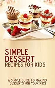 Simple Dessert Recipes For Kids: 15 delicious desserts recipes! Easy to make while having a blast with your children from M&M Publishing