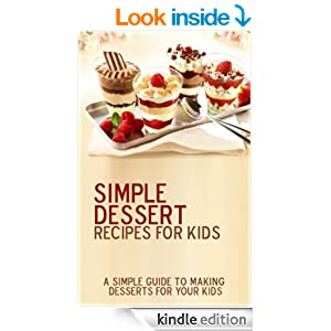Simple Dessert Recipes For Kids: 15 delicious desserts recipes! Easy to make while having a blast with your children
