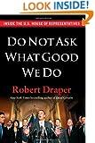 Do Not Ask What Good We Do: Inside the U.S. House of Representatives