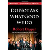 Do Not Ask What Good We Do: Inside the U.S. House of Representatives ~ Robert Draper