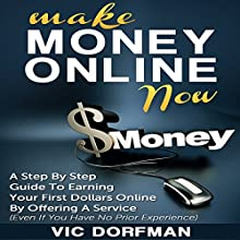 Make Money Online Now: A Step by Step Guide to Earning Your First Dollars Online by Offering a Service (Even If You Have No Prior Experience) (       UNABRIDGED) by Vic Dorfman Narrated by Greg Lengacher