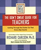 The Don't Sweat Guide for Teachers: Cutting Through the Clutter so that Every Day Counts (Don't Sweat Guides) (0786890533) by Richard Carlson