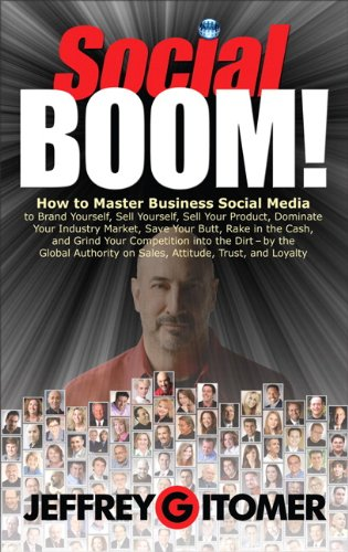 Social BOOM!: How to Master Business Social Media to Brand Yourself, Sell Yourself, Sell Your Product, Dominate Your Industry Market, Save Your Butt, ... and Grind Your Competition into the Dirt PDF