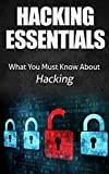 Hacking: Hacking Essentials, What You Must Know About Hacking (Computer hacking, hacking exposed, Ethical Hacking, Google...