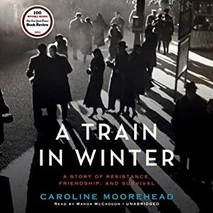 A Train in Winter: An Extraordinary Story of Women, Friendship, and Resistance in Occupied France | [Caroline Moorehead]