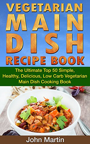 Vegetarian Main Dish Recipe Book: The Ultimate Top 50 Simple, Healthy, Delicious, Low Carb Vegetarian Main Dish Cooking Book (The Complete Vegetarian Cooking Book Series 2) by John Martin