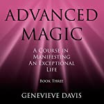 Advanced Magic: A Course in Manifesting an Exceptional Life, Book 3 | Genevieve Davis