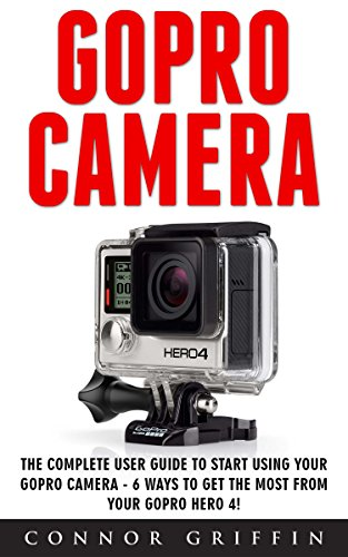 gopro-camera-the-complete-user-guide-to-start-using-your-gopro-camera-6-ways-to-get-the-most-from-yo