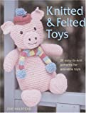 Knitted and Felted Toys: 26 Easy-to-Knit Patterns for Adorable Toys